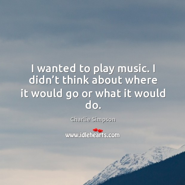 I wanted to play music. I didn't think about where it would go or what it would do. Image