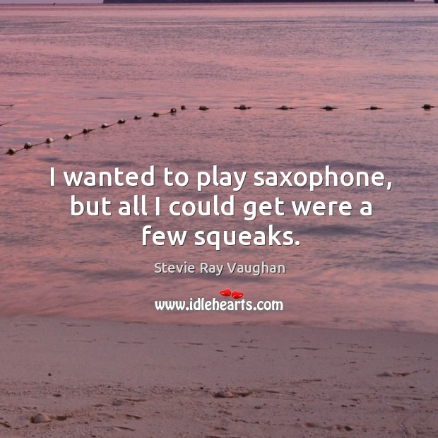 I wanted to play saxophone, but all I could get were a few squeaks. Image