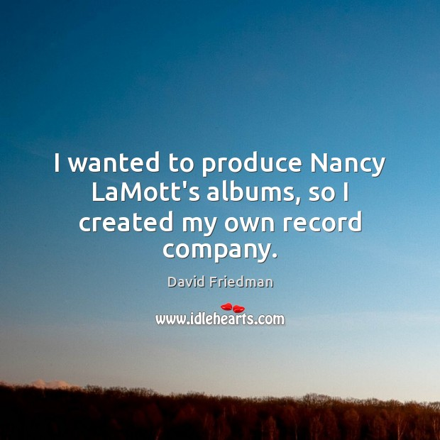 I wanted to produce Nancy LaMott's albums, so I created my own record company. David Friedman Picture Quote