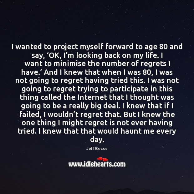 I wanted to project myself forward to age 80 and say, 'OK, I' Regret Quotes Image