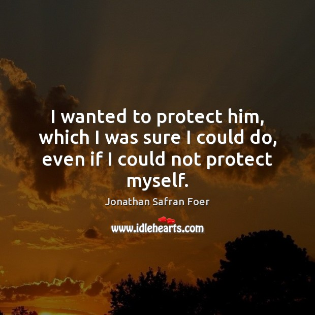 I wanted to protect him, which I was sure I could do, even if I could not protect myself. Image
