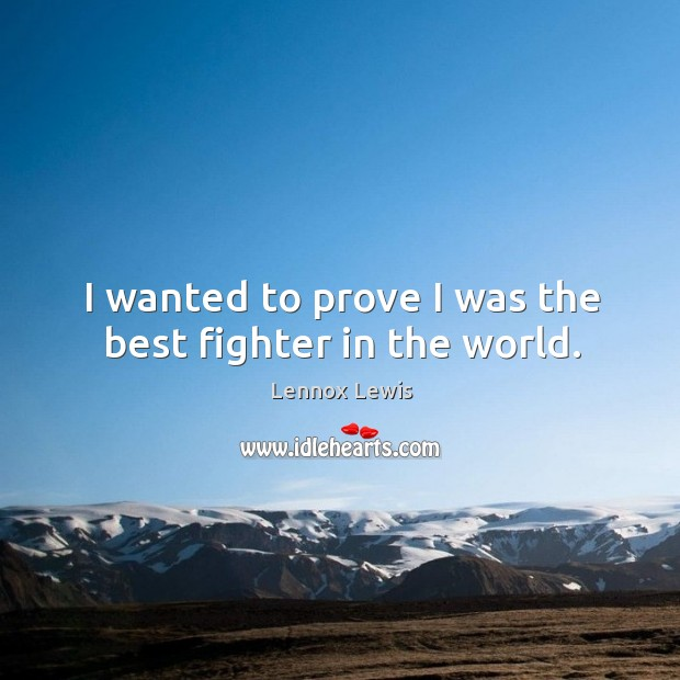 I wanted to prove I was the best fighter in the world. Image