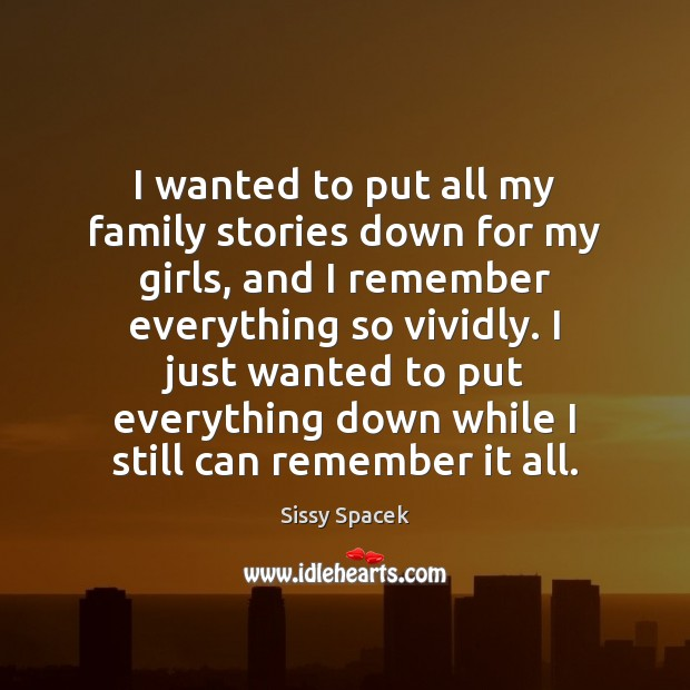 I wanted to put all my family stories down for my girls, Sissy Spacek Picture Quote