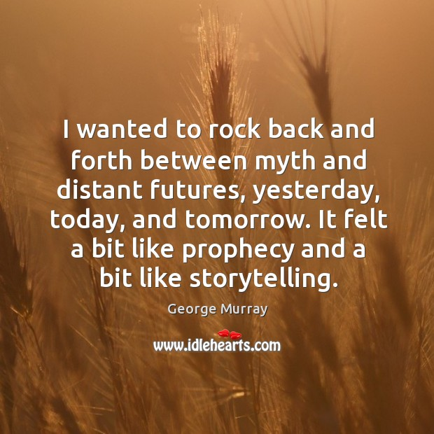 I wanted to rock back and forth between myth and distant futures, yesterday, today, and tomorrow. George Murray Picture Quote