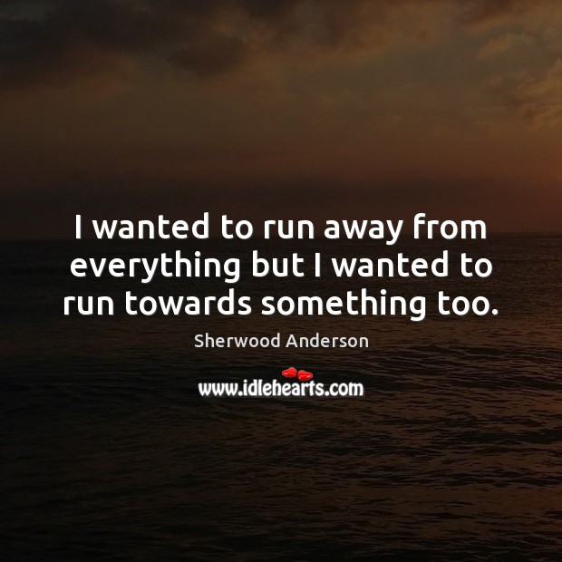I wanted to run away from everything but I wanted to run towards something too. Image