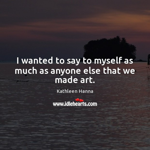 I wanted to say to myself as much as anyone else that we made art. Kathleen Hanna Picture Quote