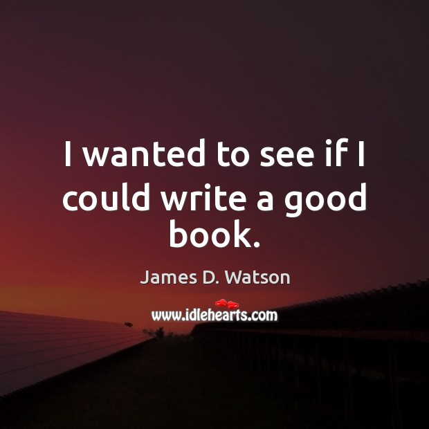 I wanted to see if I could write a good book. James D. Watson Picture Quote