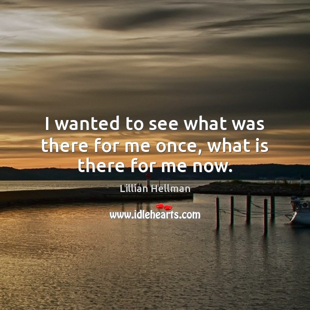 I wanted to see what was there for me once, what is there for me now. Lillian Hellman Picture Quote