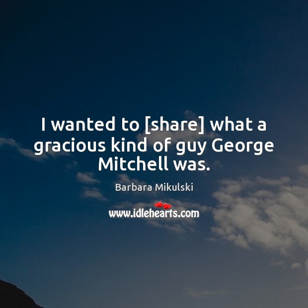 Image, I wanted to [share] what a gracious kind of guy George Mitchell was.
