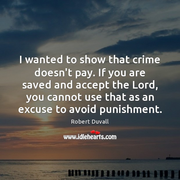 I wanted to show that crime doesn't pay. If you are saved Robert Duvall Picture Quote