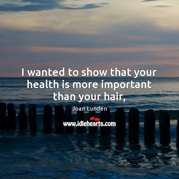 I wanted to show that your health is more important than your hair, Joan Lunden Picture Quote