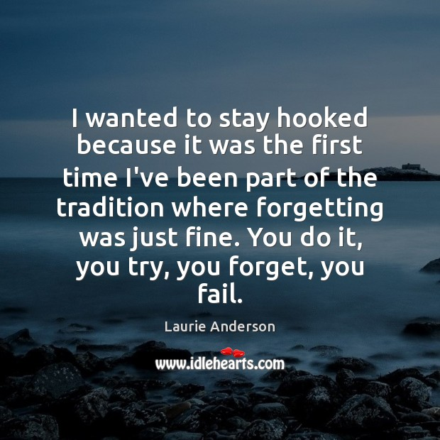 I wanted to stay hooked because it was the first time I've Laurie Anderson Picture Quote