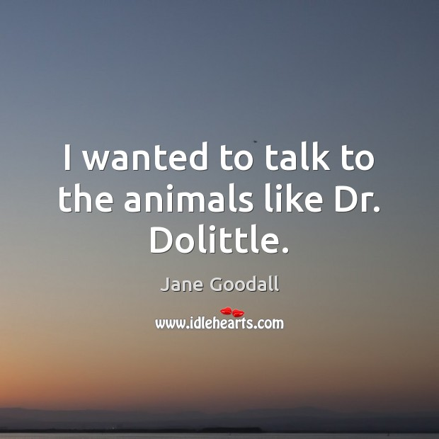Image, I wanted to talk to the animals like Dr. Dolittle.