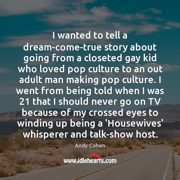 I wanted to tell a dream-come-true story about going from a closeted Andy Cohen Picture Quote