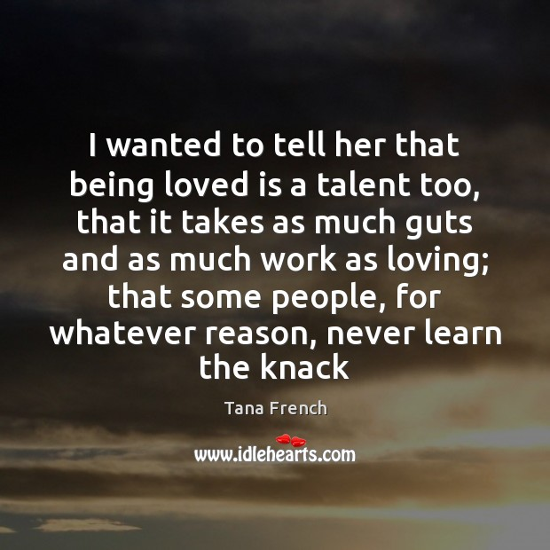 I wanted to tell her that being loved is a talent too, Tana French Picture Quote