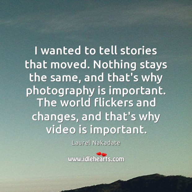 I wanted to tell stories that moved. Nothing stays the same, and Image