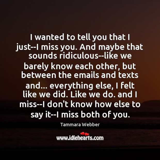 I wanted to tell you that I just–I miss you. And maybe Tammara Webber Picture Quote