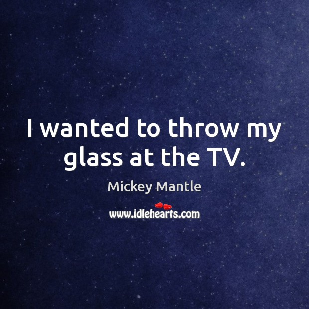 I wanted to throw my glass at the TV. Mickey Mantle Picture Quote