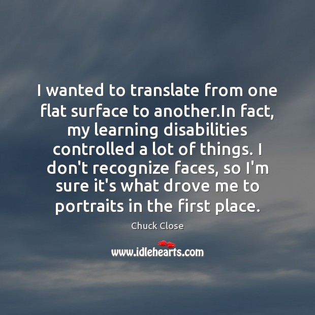 I wanted to translate from one flat surface to another.In fact, Chuck Close Picture Quote