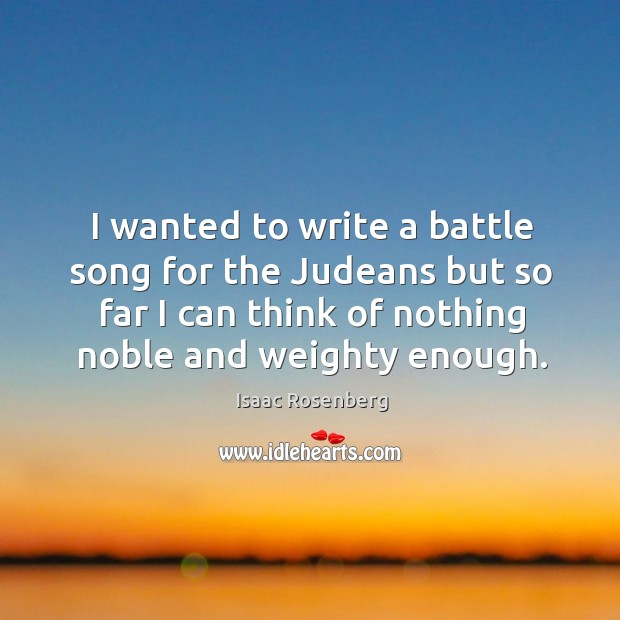 I wanted to write a battle song for the judeans but so far I can think of nothing noble and weighty enough. Image