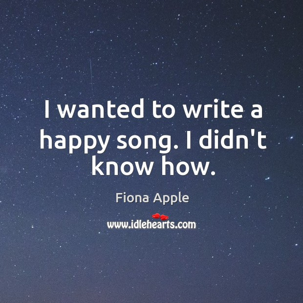 I wanted to write a happy song. I didn't know how. Image