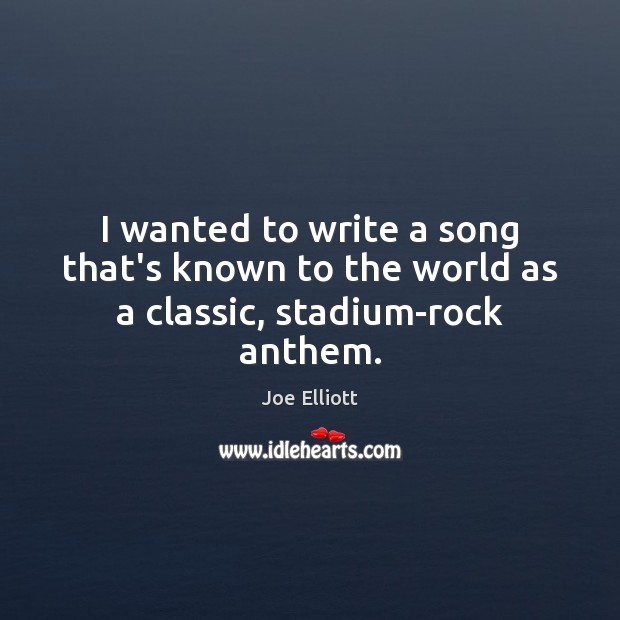 I wanted to write a song that's known to the world as a classic, stadium-rock anthem. Joe Elliott Picture Quote