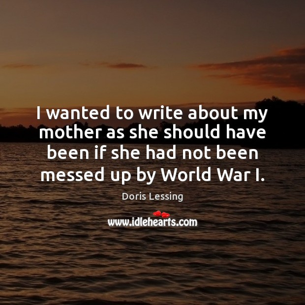 I wanted to write about my mother as she should have been Doris Lessing Picture Quote