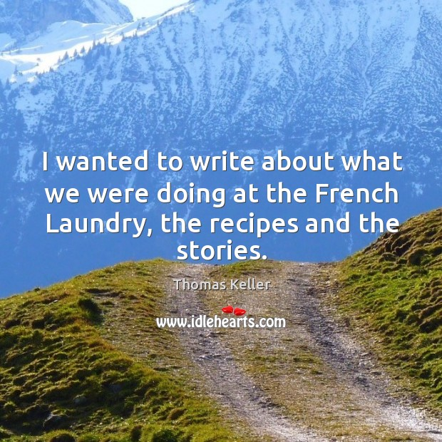 I wanted to write about what we were doing at the french laundry, the recipes and the stories. Thomas Keller Picture Quote