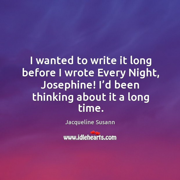 Image, I wanted to write it long before I wrote every night, josephine! I'd been thinking about it a long time.