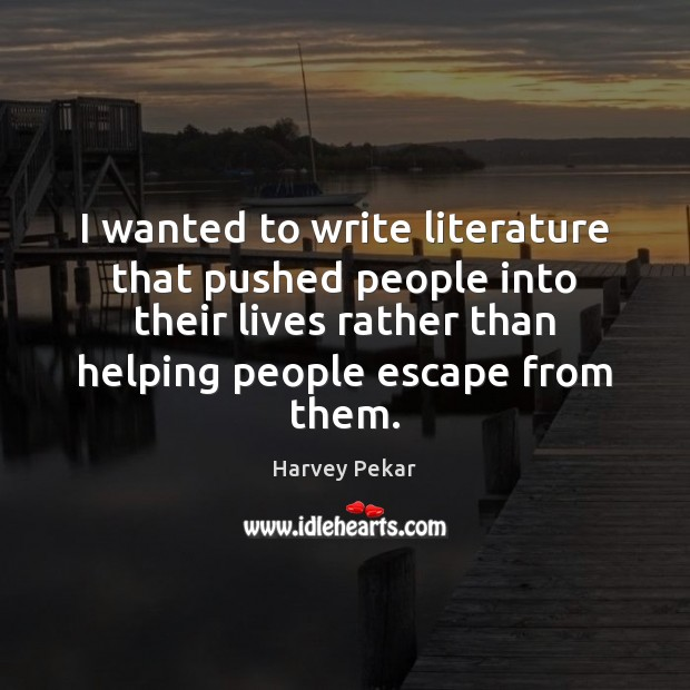 I wanted to write literature that pushed people into their lives rather Harvey Pekar Picture Quote