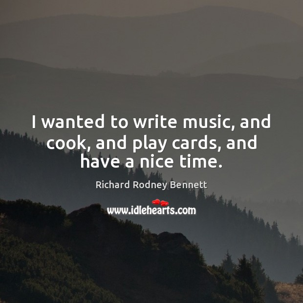 I wanted to write music, and cook, and play cards, and have a nice time. Image