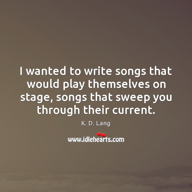 I wanted to write songs that would play themselves on stage, songs Image