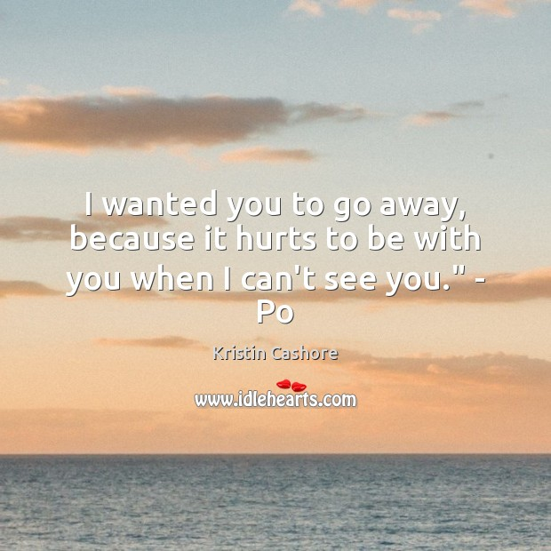 "I wanted you to go away, because it hurts to be with you when I can't see you."" – Po Kristin Cashore Picture Quote"