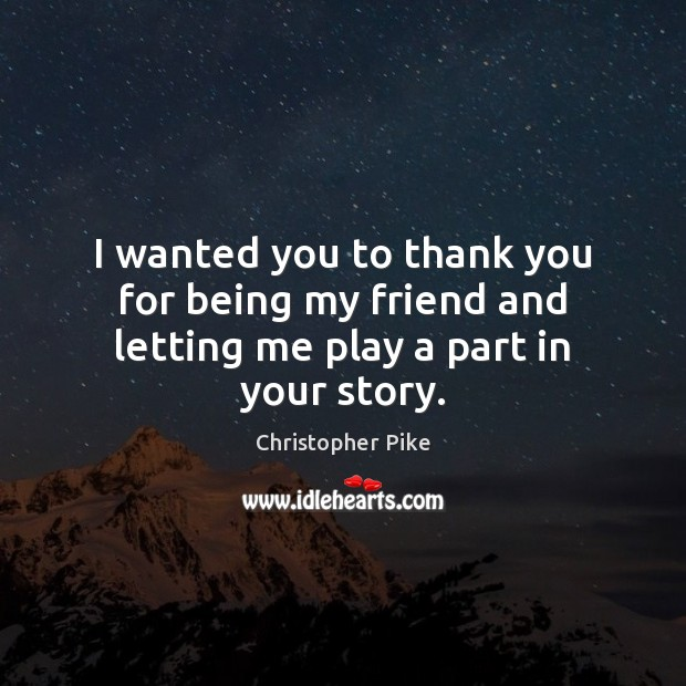 Image, I wanted you to thank you for being my friend and letting me play a part in your story.