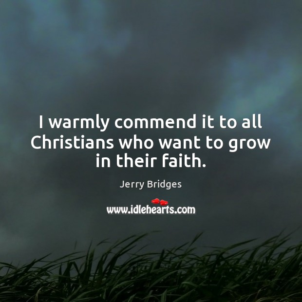 I warmly commend it to all Christians who want to grow in their faith. Jerry Bridges Picture Quote
