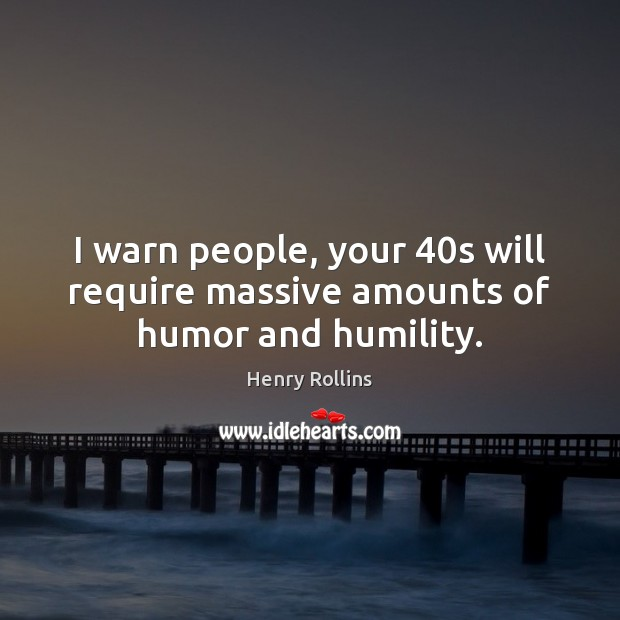 I warn people, your 40s will require massive amounts of humor and humility. Humility Quotes Image