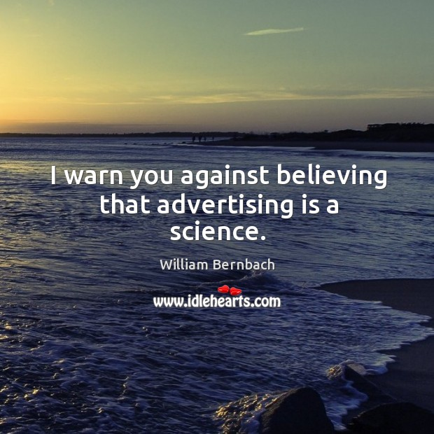 I warn you against believing that advertising is a science. William Bernbach Picture Quote