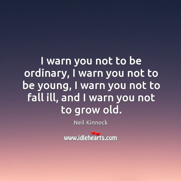 Image, I warn you not to be ordinary, I warn you not to be young, I warn you not to fall ill, and I warn you not to grow old.