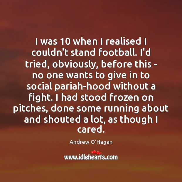 I was 10 when I realised I couldn't stand football. I'd tried, obviously, Andrew O'Hagan Picture Quote