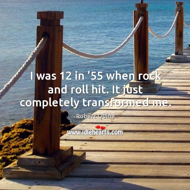 I was 12 in '55 when rock and roll hit. It just completely transformed me. Image