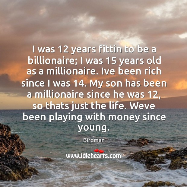 Image, I was 12 years fittin to be a billionaire; I was 15 years old