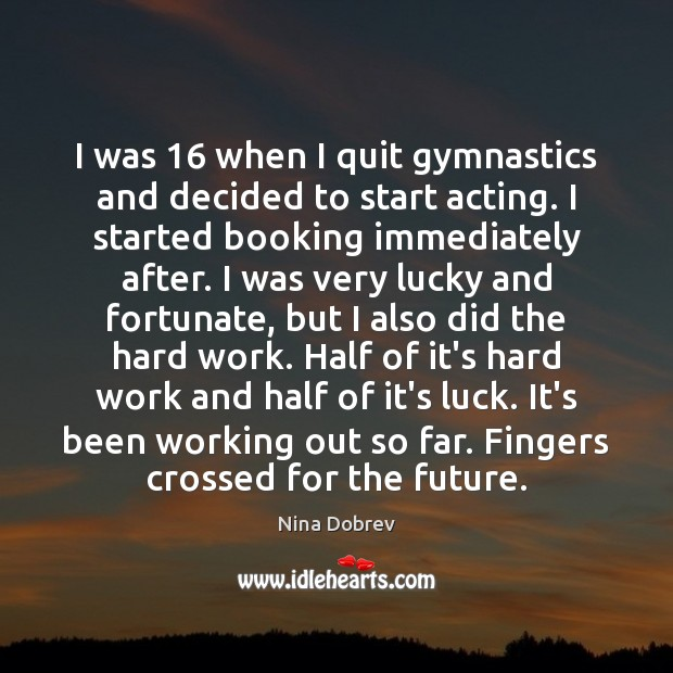 I was 16 when I quit gymnastics and decided to start acting. I Nina Dobrev Picture Quote