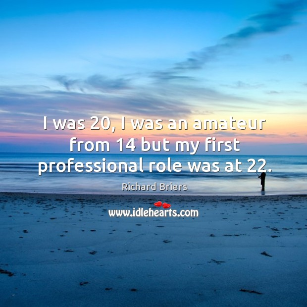 I was 20, I was an amateur from 14 but my first professional role was at 22. Richard Briers Picture Quote