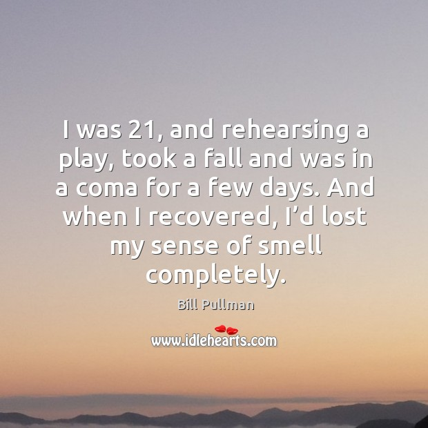 I was 21, and rehearsing a play, took a fall and was in a coma for a few days. And when I recovered, I'd lost my sense of smell completely. Image