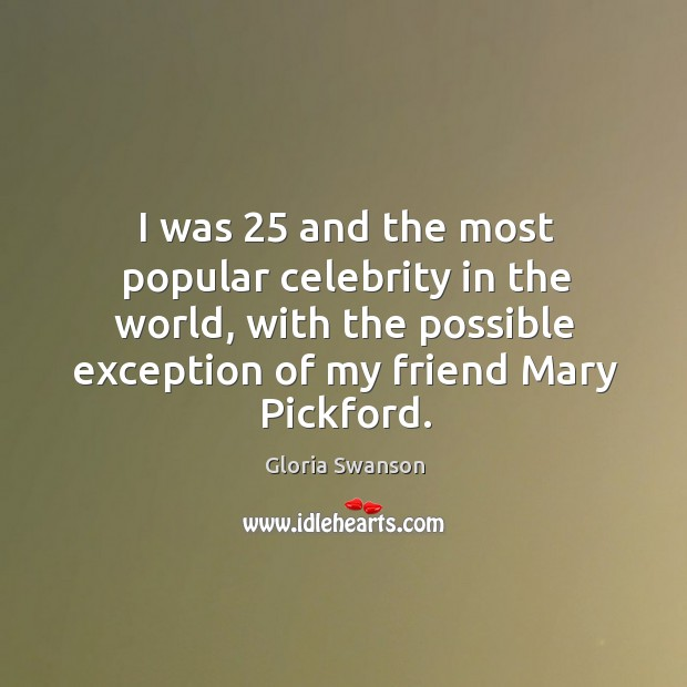 I was 25 and the most popular celebrity in the world, with the possible exception of my friend mary pickford. Image