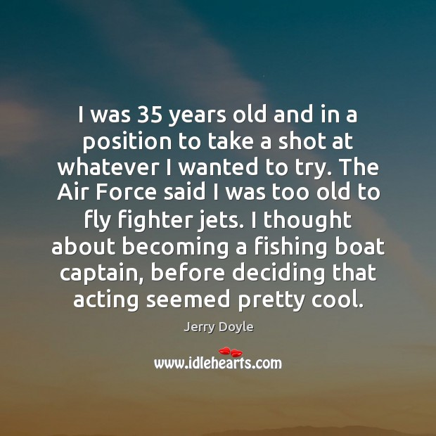 I was 35 years old and in a position to take a shot Cool Quotes Image