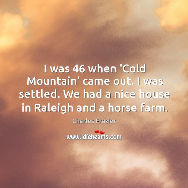I was 46 when 'Cold Mountain' came out. I was settled. We had Charles Frazier Picture Quote