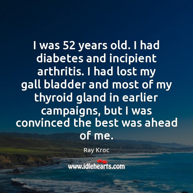 I was 52 years old. I had diabetes and incipient arthritis. I had Ray Kroc Picture Quote