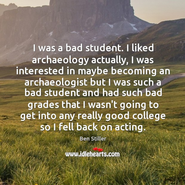 Image, I was a bad student. I liked archaeology actually, I was interested