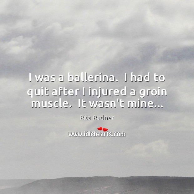 I was a ballerina.  I had to quit after I injured a groin muscle.  It wasn't mine… Image